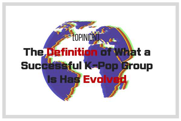 [Opinion] The Definition of What a Successful K-Pop Group Is Has Evolved