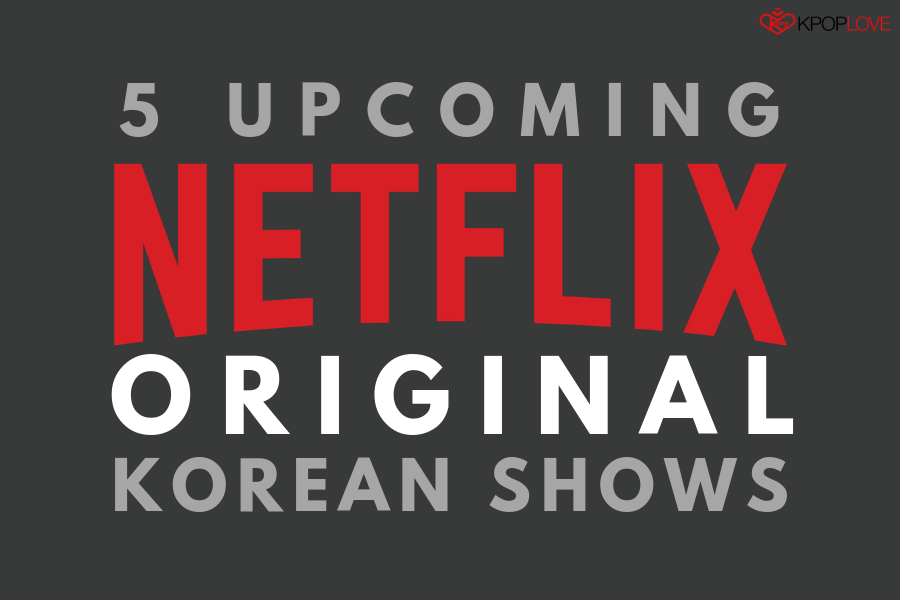 5 Upcoming Netflix Original Korean Shows
